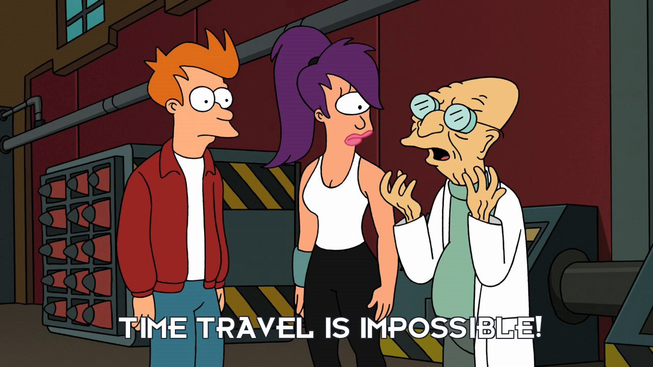 Prof Hubert J Farnsworth: Time travel is impossible!