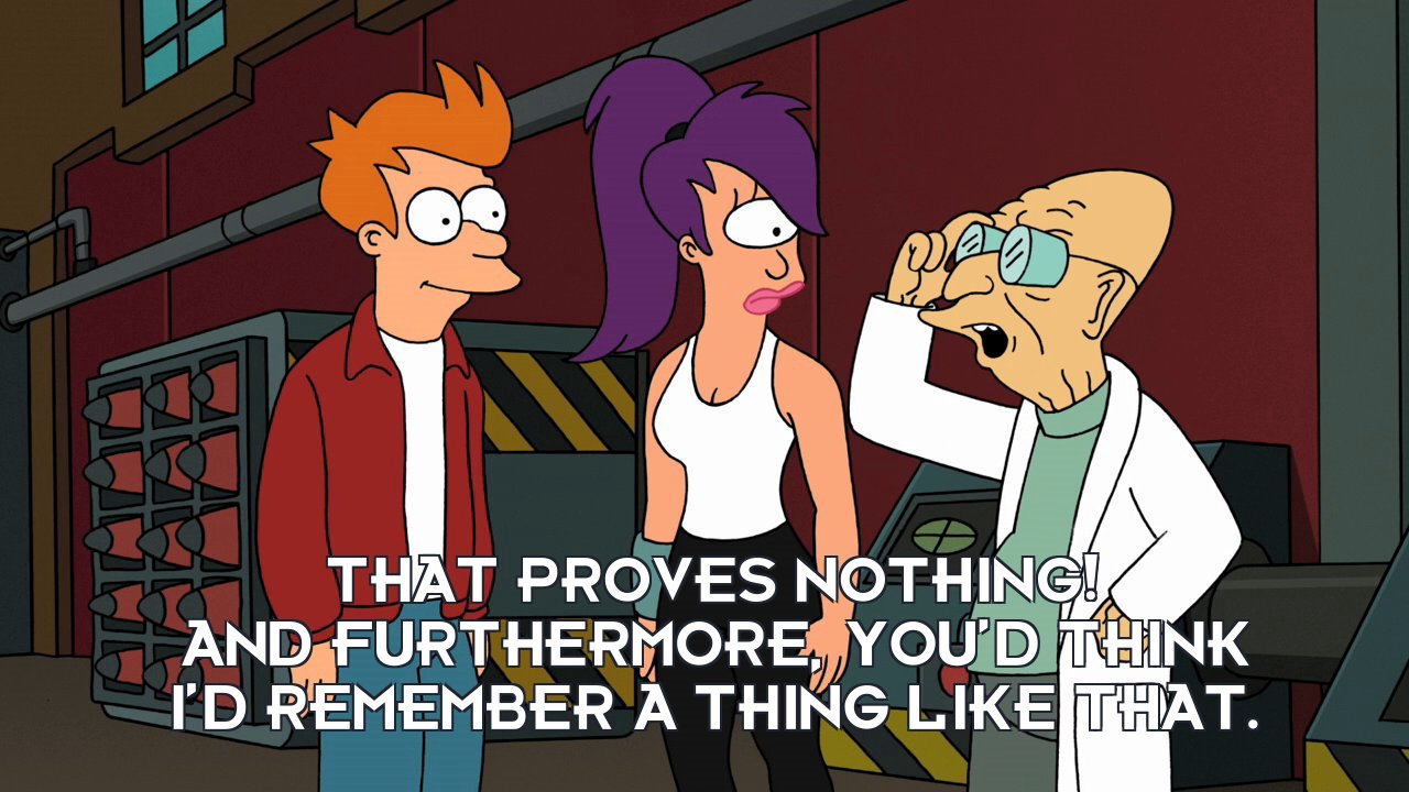 Prof Hubert J Farnsworth: That proves nothing! And furthermore, you'd think I'd remember a thing like that.