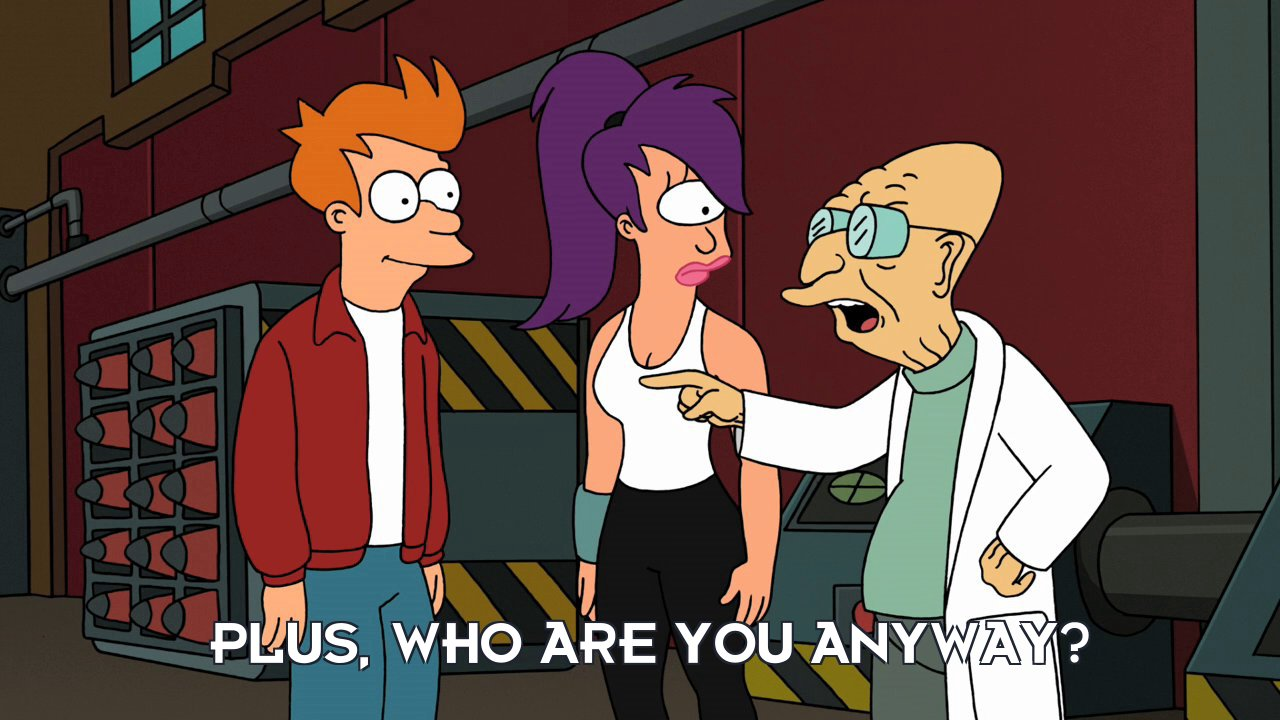 Prof Hubert J Farnsworth: Plus, who are you anyway?