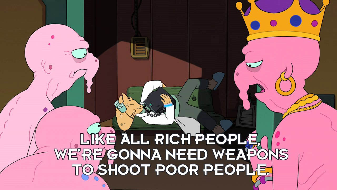 Nudar: Like all rich people, we're gonna need weapons to shoot poor people.