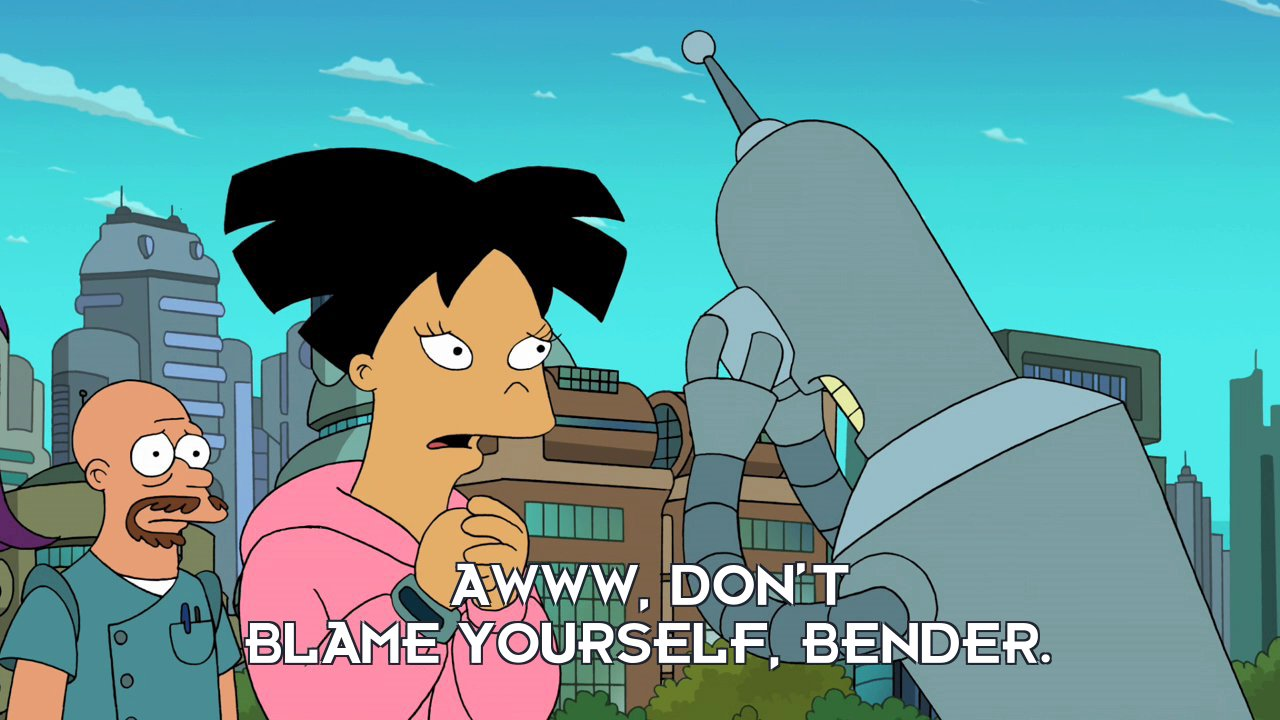 Amy Wong: Awww, don't blame yourself, Bender.