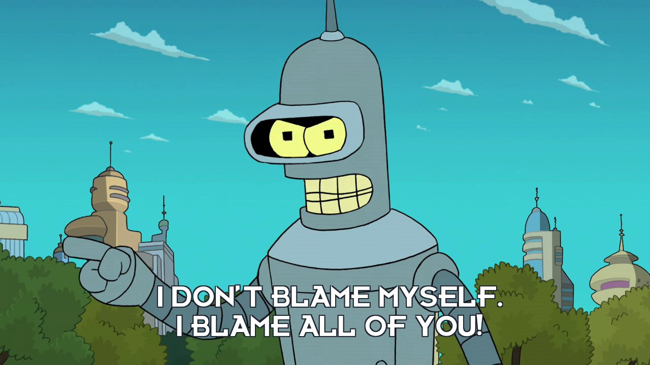 Bender Bending Rodriguez: I don't blame myself. I blame all of you!