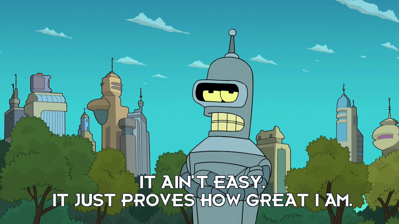 Bender Bending Rodriguez: It ain't easy. It just proves how great I am.