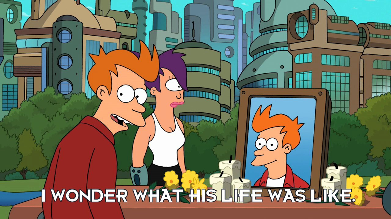 Philip J Fry: I wonder what his life was like.