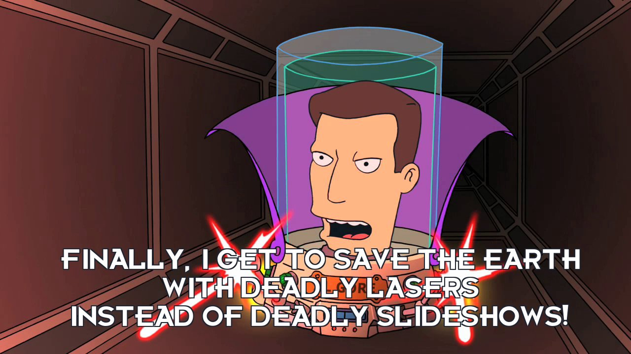 Al Gore's head: Finally, I get to save the Earth with deadly lasers instead of deadly slideshows!