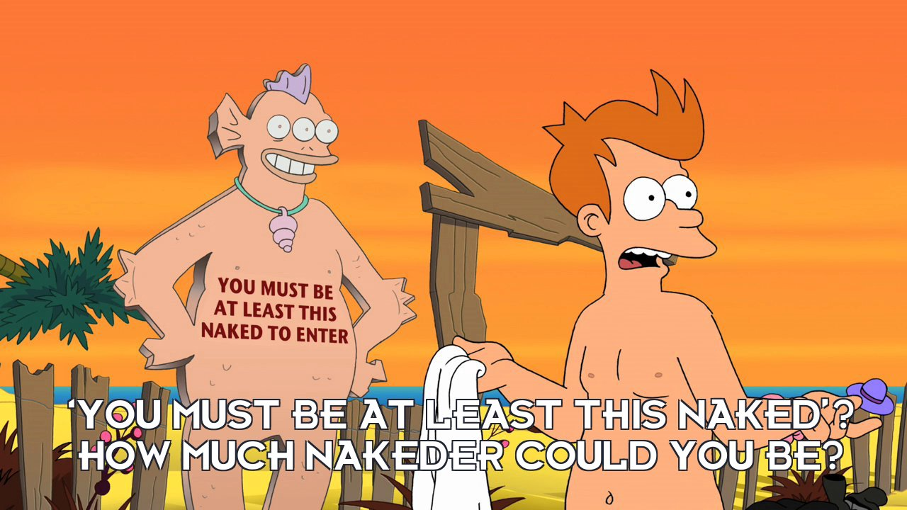 Philip J Fry: 'You must be at least this naked'? How much nakeder could you be?