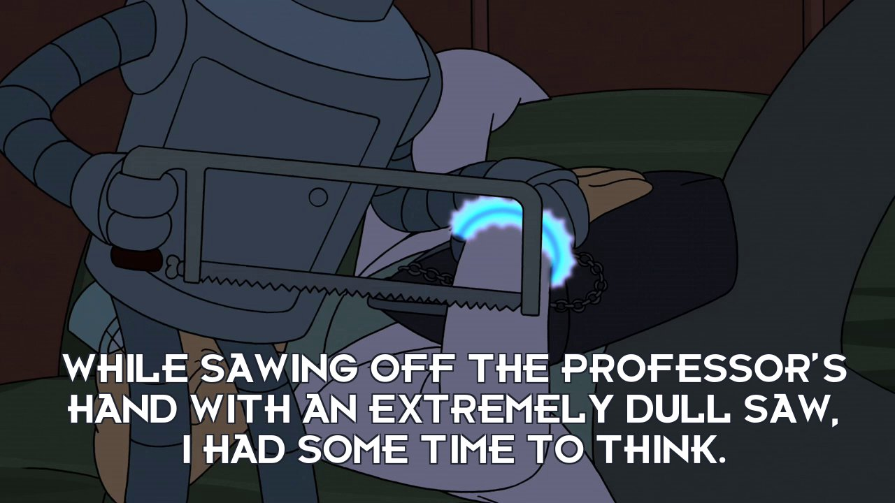 Bender Bending Rodriguez: While sawing off the Professor's hand with an extremely dull saw, I had some time to think.
