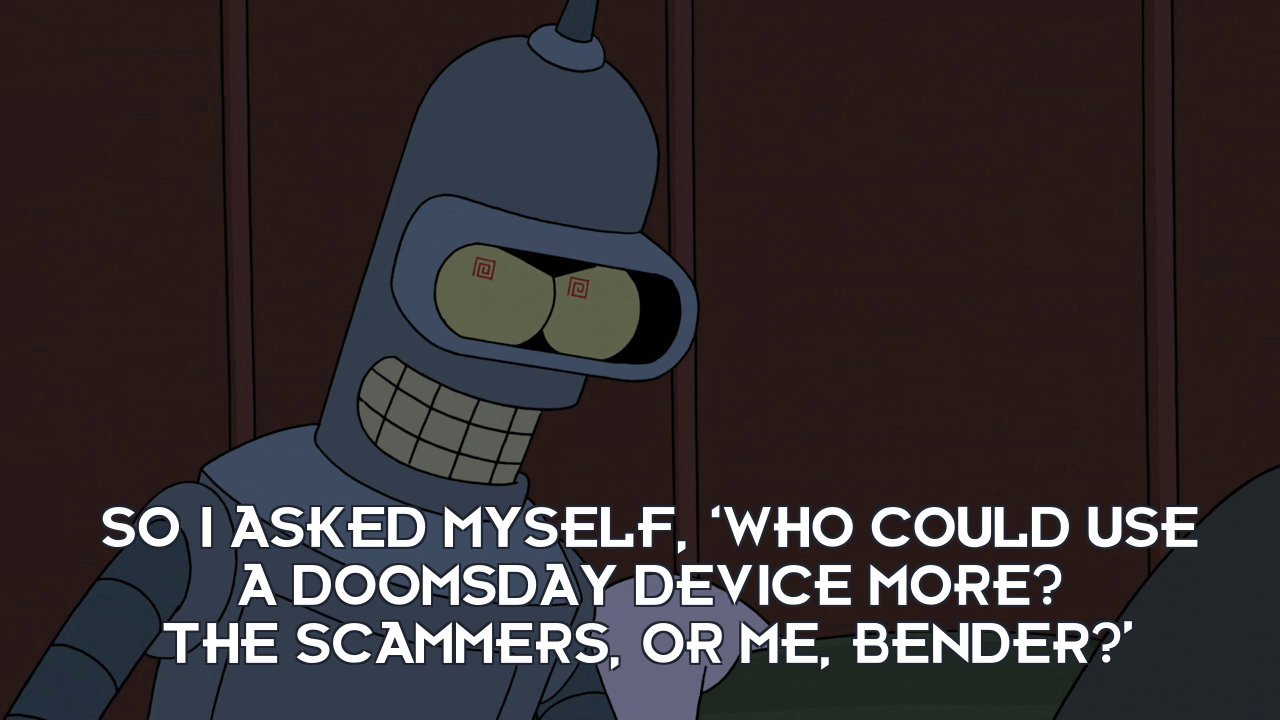 Bender Bending Rodriguez: So I asked myself, 'Who could use a doomsday device more? The scammers, or me, Bender?'