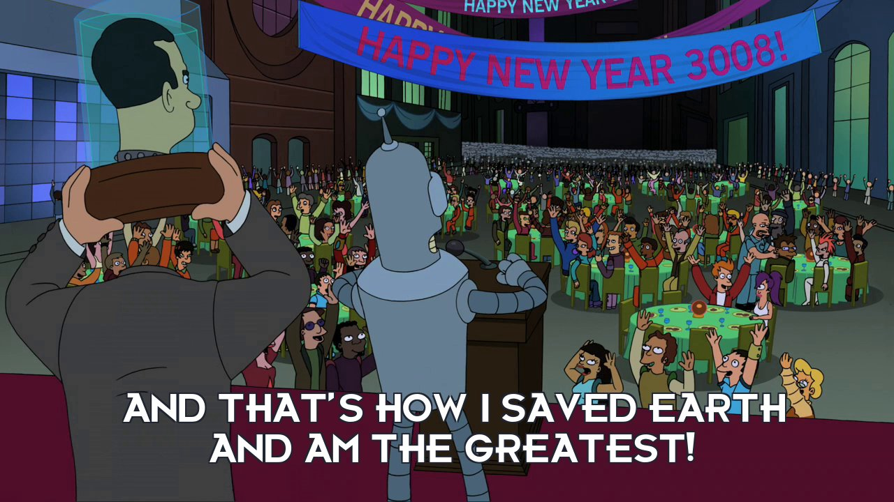 Bender Bending Rodriguez: And that's how I saved Earth and am the greatest!