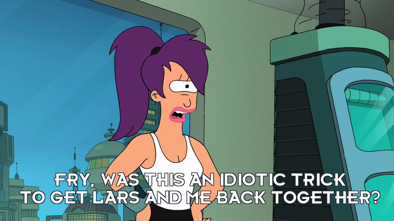 Turanga Leela: Fry, was this an idiotic trick to get Lars and me back together?