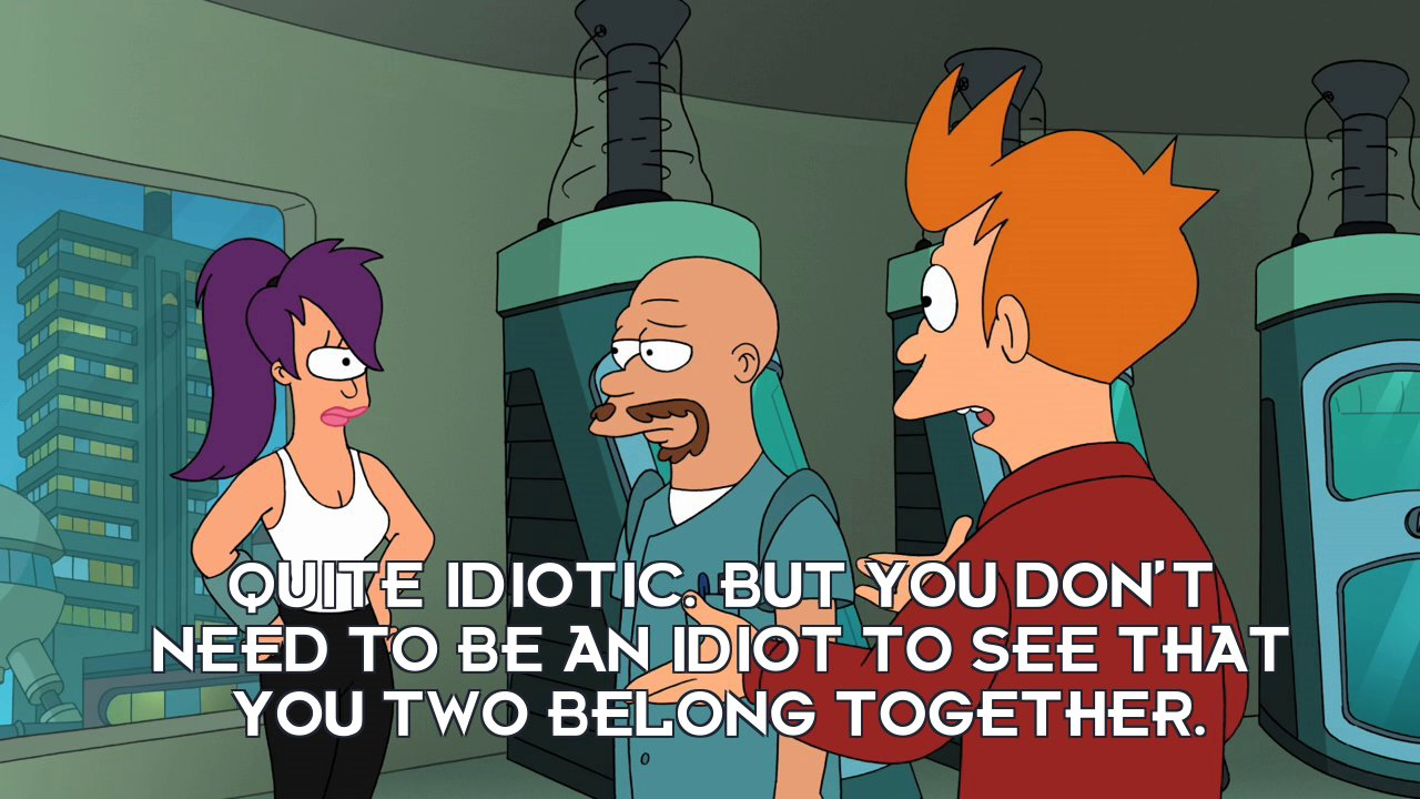 Philip J Fry: Quite idiotic. But you don't need to be an idiot to see that you two belong together.