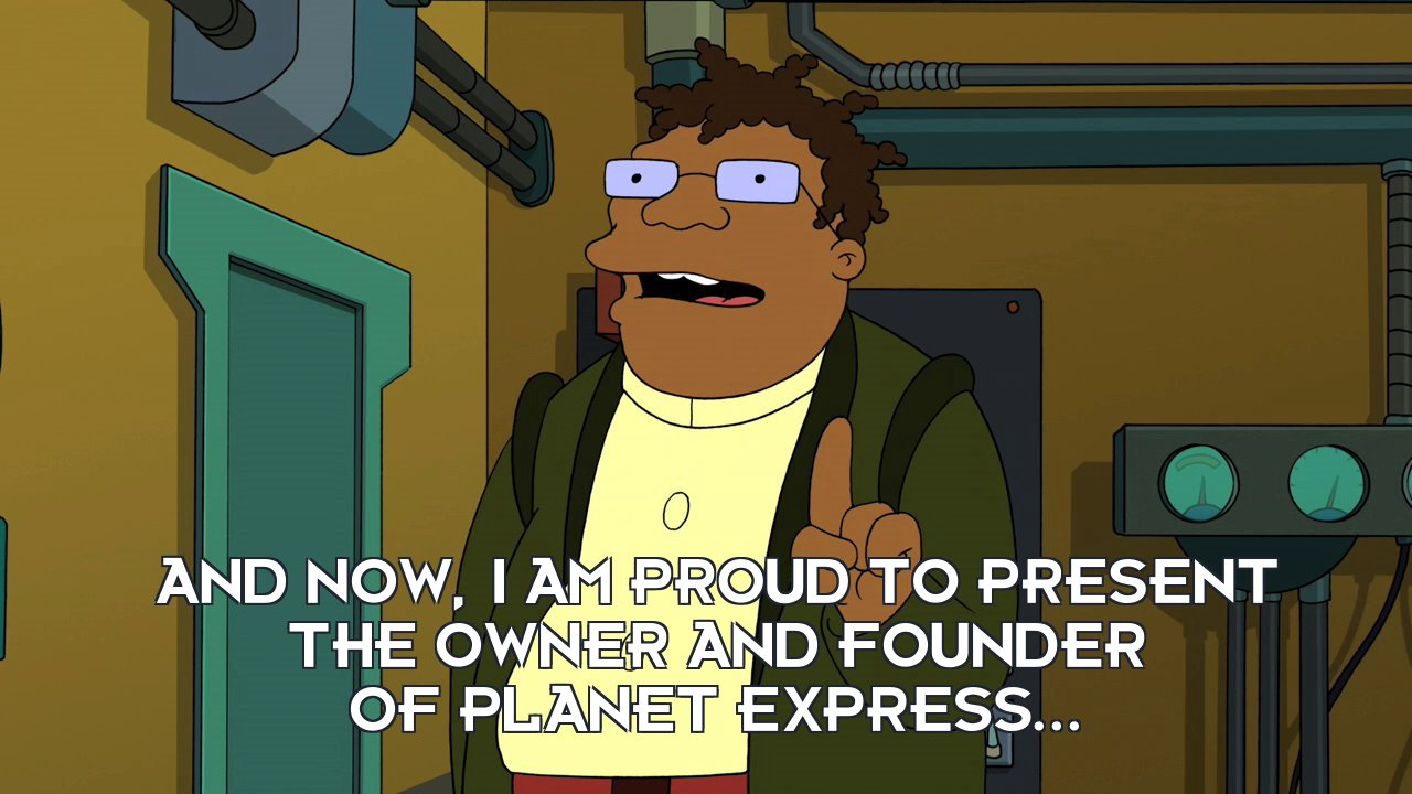 Hermes Conrad: And now, I am proud to present the owner and founder of Planet Express...