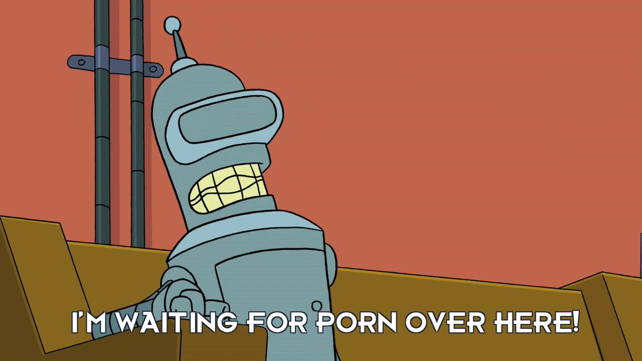 Bender Bending Rodriguez: I'm waiting for porn over here!