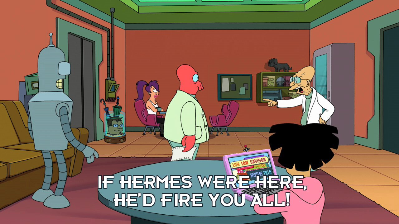 Prof Hubert J Farnsworth: If Hermes were here, he'd fire you all!