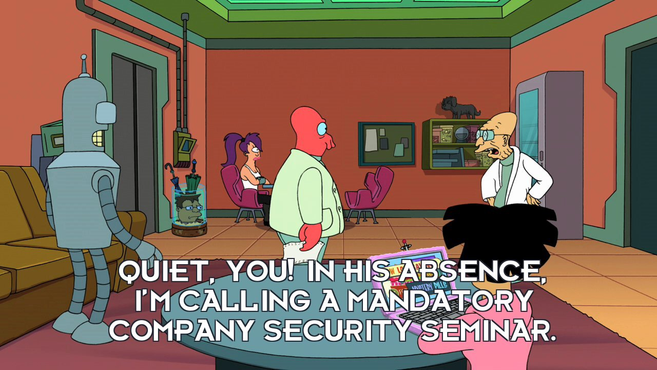 Prof Hubert J Farnsworth: Quiet, you! In his absence, I'm calling a mandatory company security seminar.