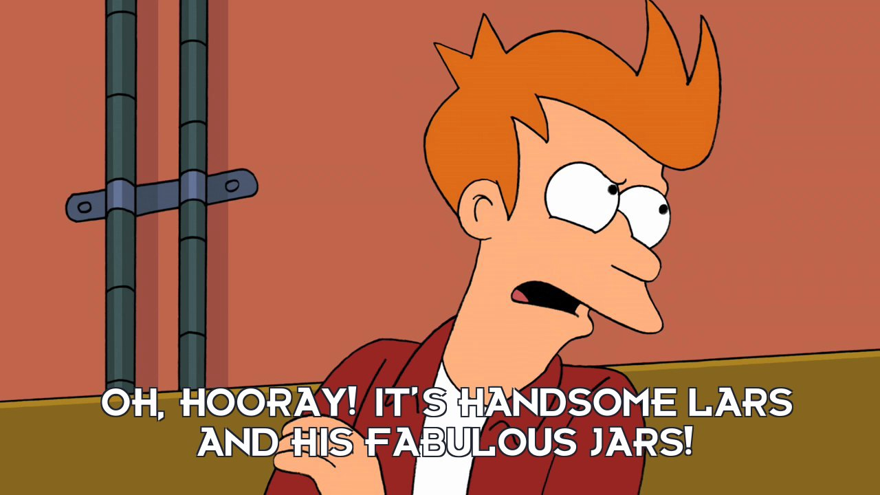 Philip J Fry: Oh, hooray! It's handsome Lars and his fabulous jars!