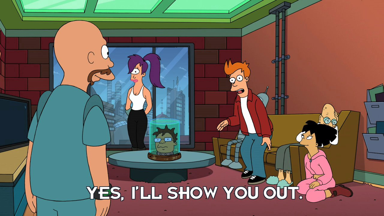 Philip J Fry: Yes, I'll show you out.