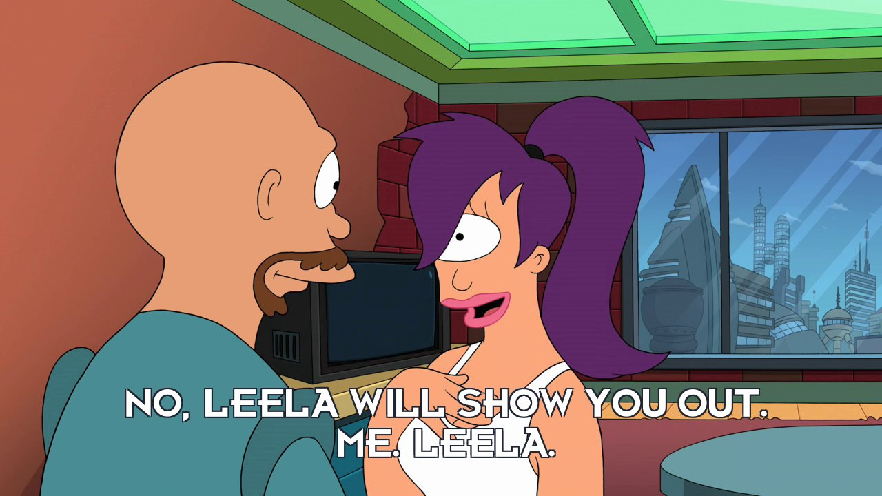 Turanga Leela: No, Leela will show you out. Me. Leela.