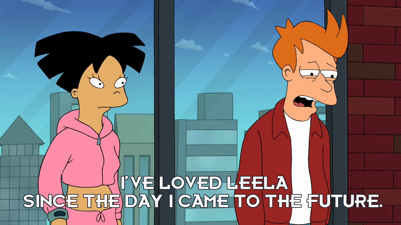 Philip J Fry: I've loved Leela since the day I came to the future.