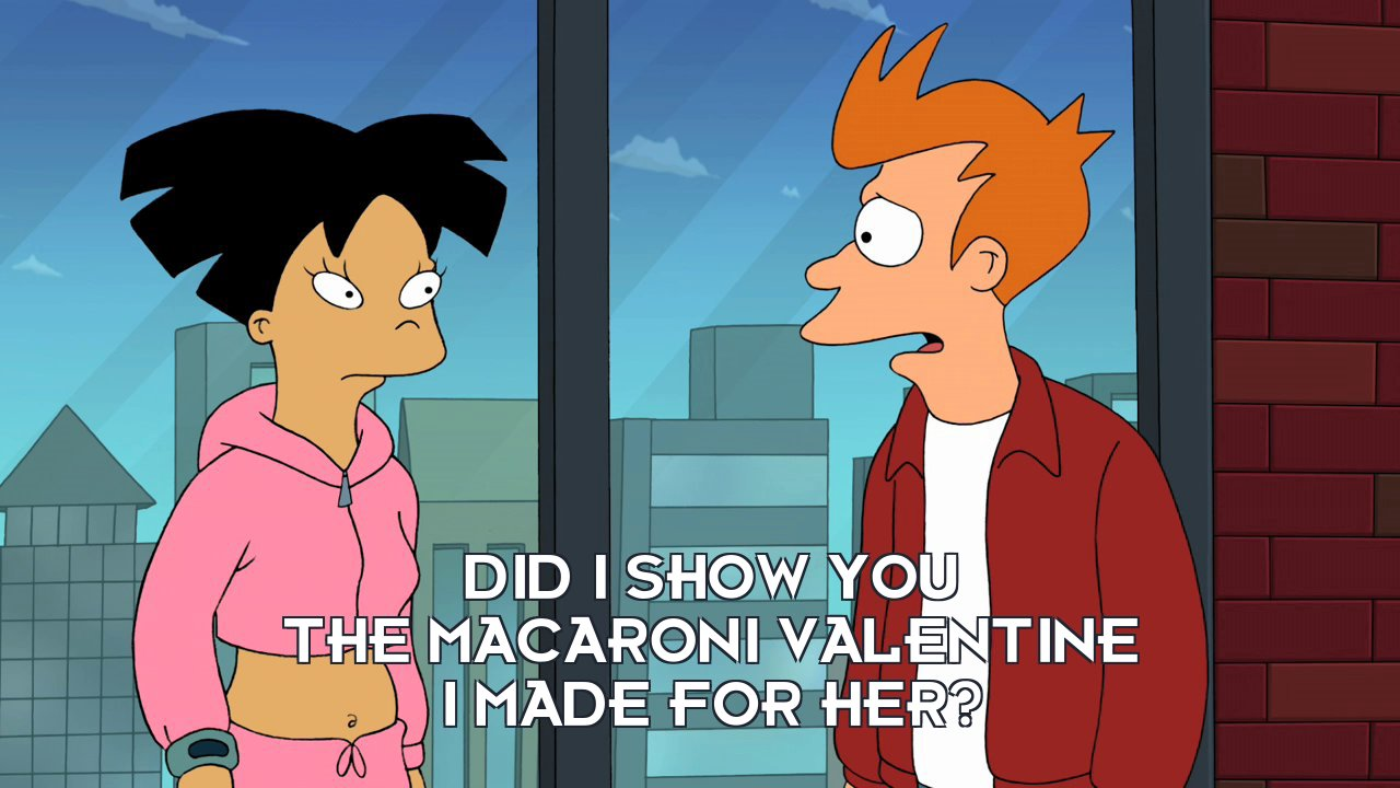 Philip J Fry: Did I show you the macaroni valentine I made for her?