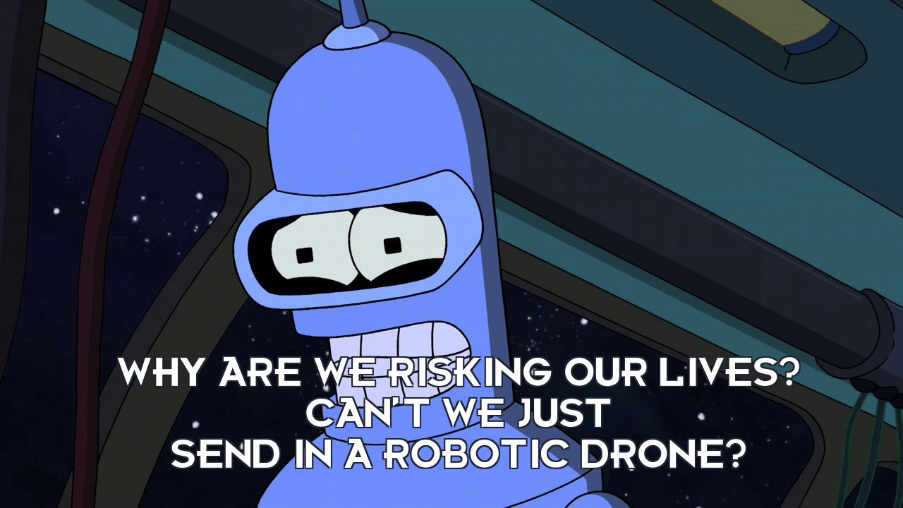 Bender Bending Rodriguez: Why are we risking our lives? Can't we just send in a robotic drone?