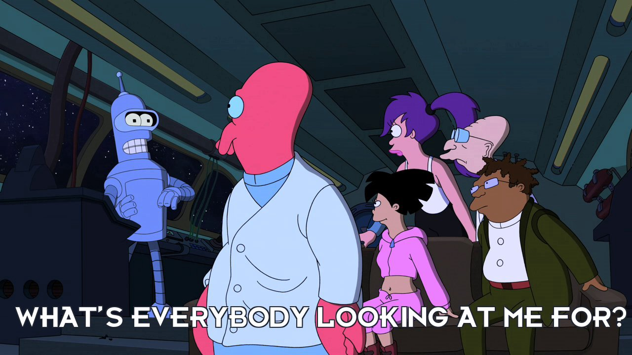 Bender Bending Rodriguez: What's everybody looking at me for?