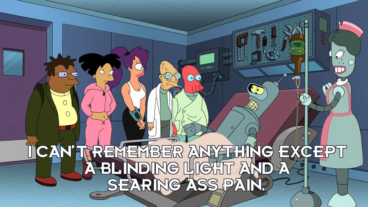 Bender Bending Rodriguez: I can't remember anything except a blinding light and a searing ass pain.
