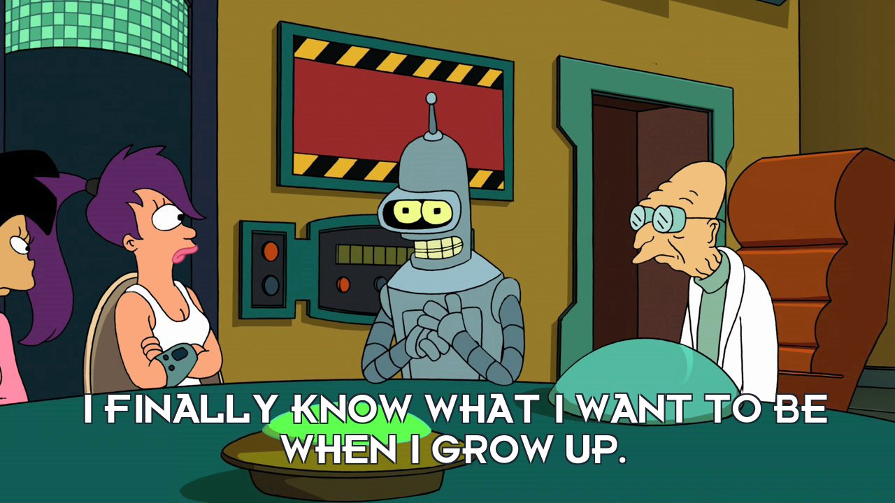 Bender Bending Rodriguez: I finally know what I want to be when I grow up.