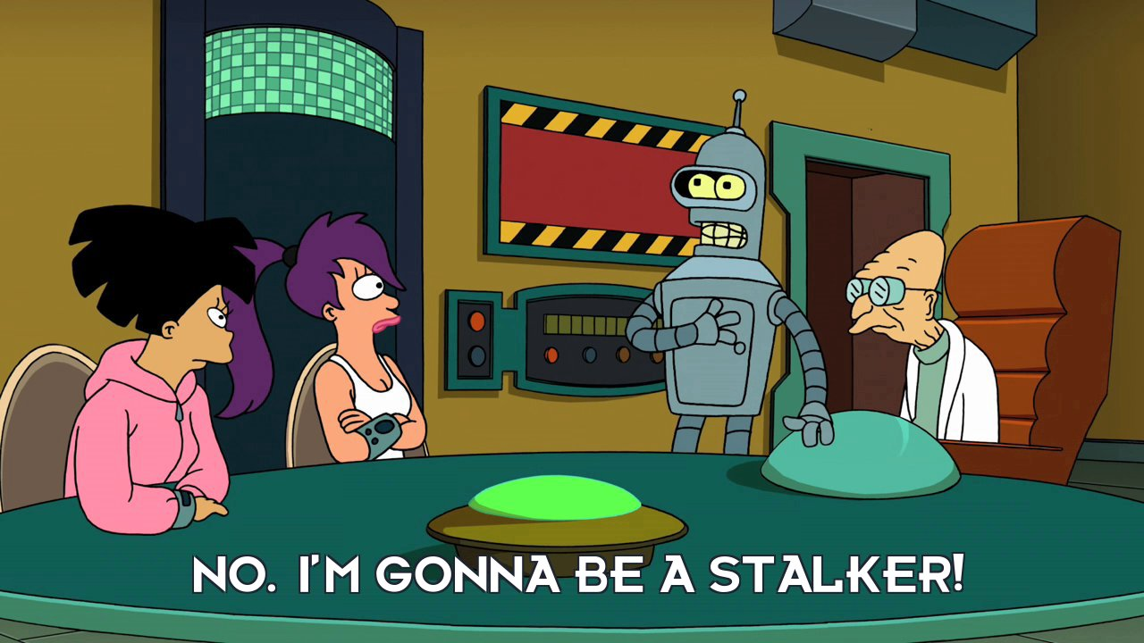 Bender Bending Rodriguez: No. I'm gonna be a stalker!