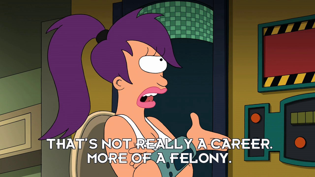 Turanga Leela: That's not really a career. More of a felony.