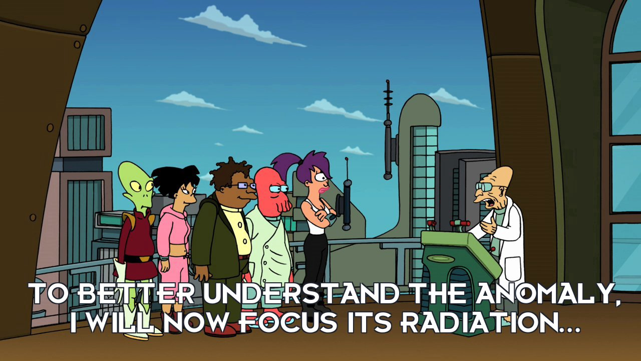 Prof Hubert J Farnsworth: To better understand the anomaly, I will now focus its radiation...