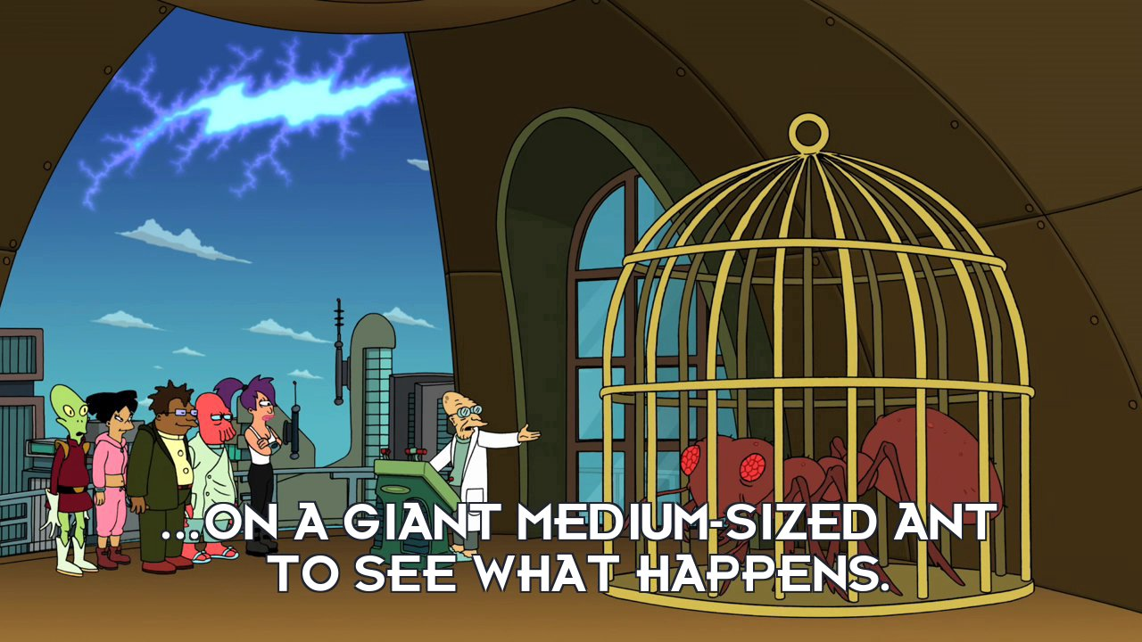 Prof Hubert J Farnsworth: ...on a giant medium-sized ant to see what happens.