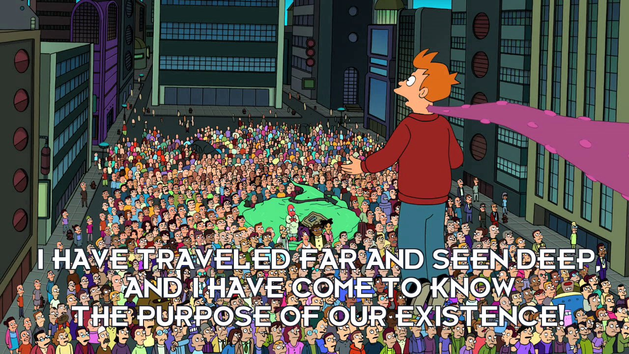 Philip J Fry: I have traveled far and seen deep, and I have come to know the purpose of our existence!