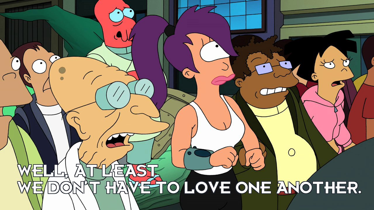 Prof Hubert J Farnsworth: Well, at least we don't have to love one another.