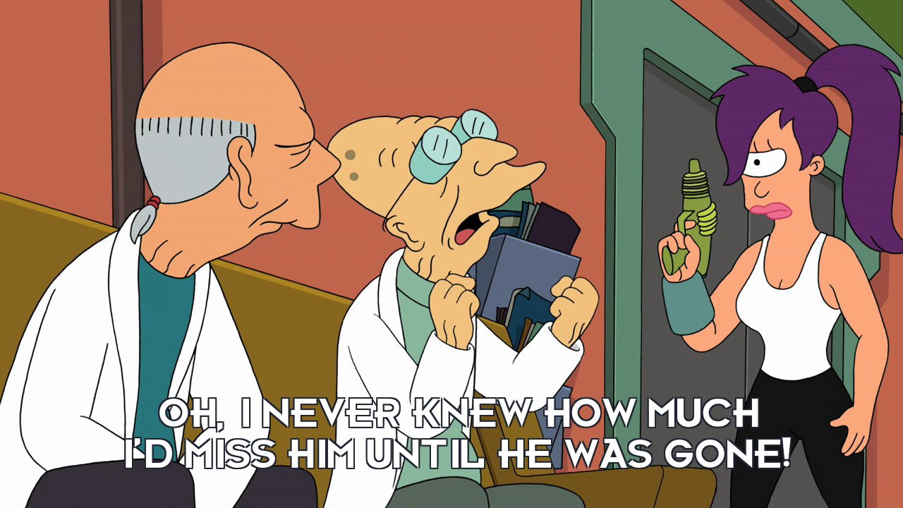 Prof Hubert J Farnsworth: Oh, I never knew how much I'd miss him until he was gone!