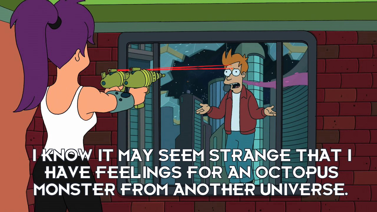 Philip J Fry: I know it may seem strange that I have feelings for an octopus monster from another universe.