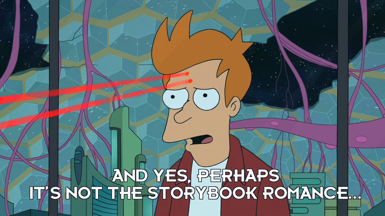 Philip J Fry: And yes, perhaps it's not the storybook romance...