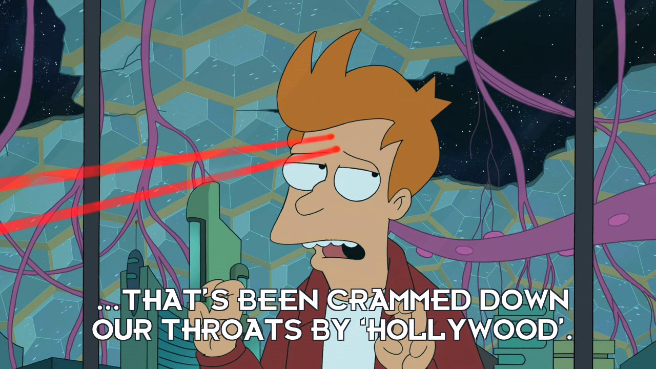 Philip J Fry: ...that's been crammed down our throats by 'Hollywood'.