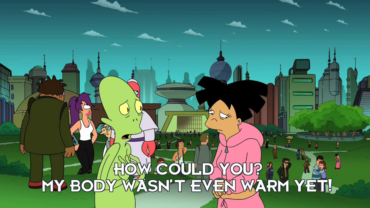 Kif Kroker: How could you? My body wasn't even warm yet!