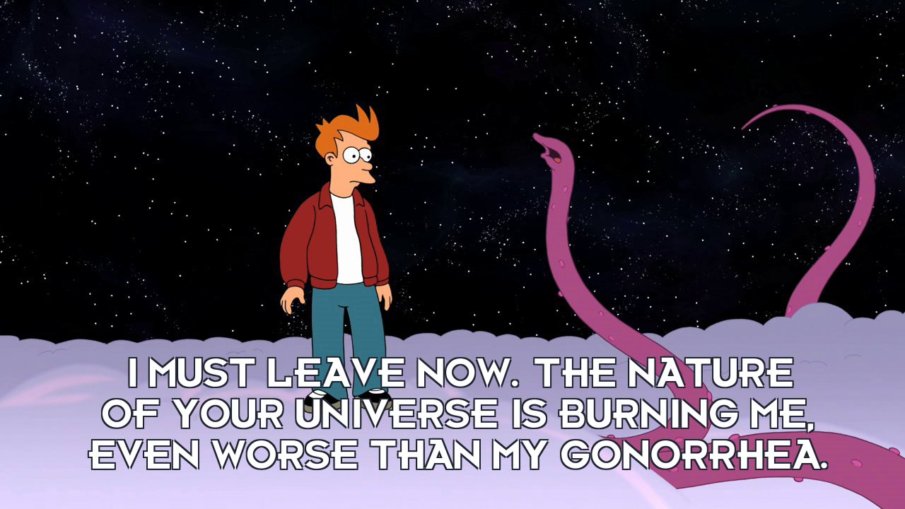 Yivo: I must leave now. The nature of your universe is burning me, even worse than my gonorrhea.