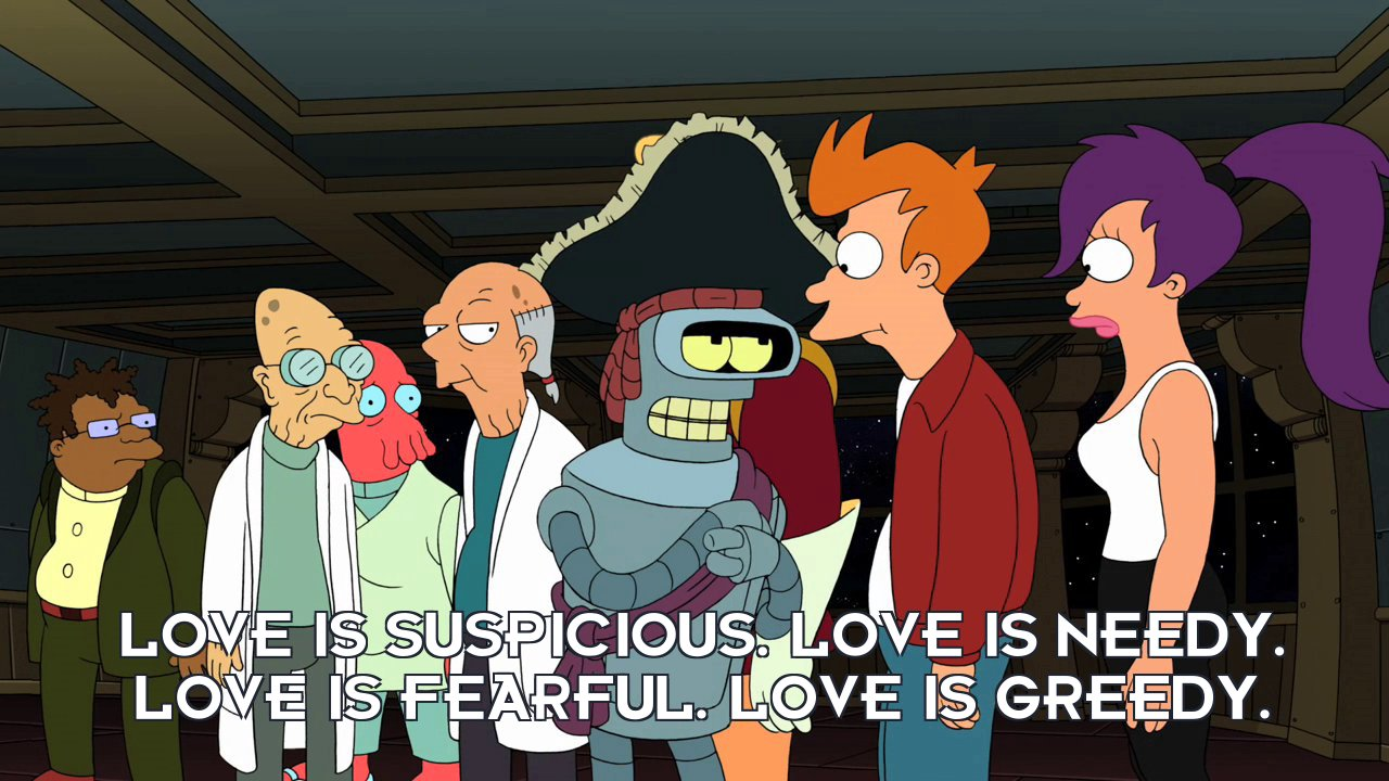 Bender Bending Rodriguez: Love is suspicious. Love is needy. Love is fearful. Love is greedy.