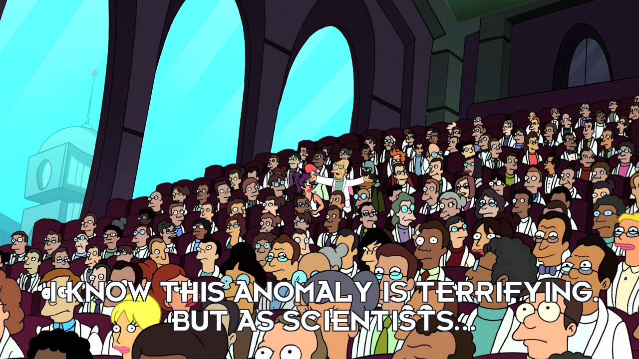 Prof Hubert J Farnsworth: I know this anomaly is terrifying. But as scientists...