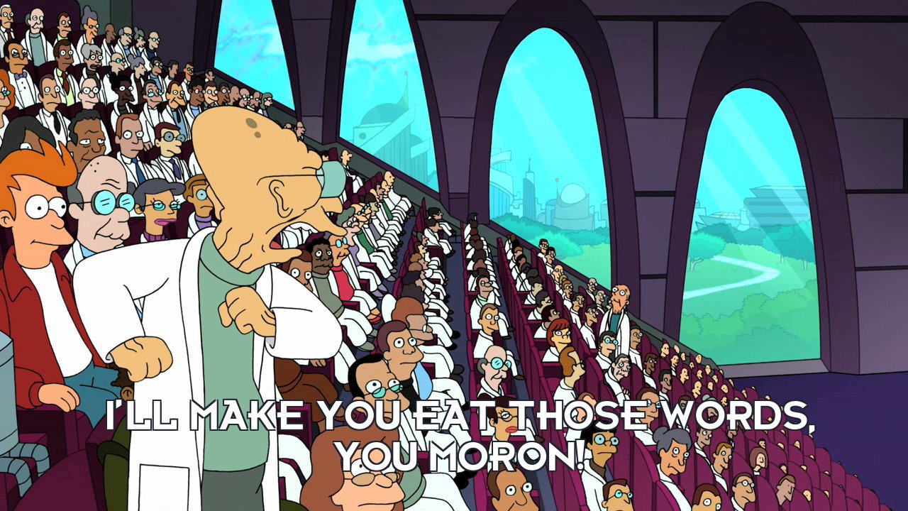 Prof Hubert J Farnsworth: I'll make you eat those words, you moron!