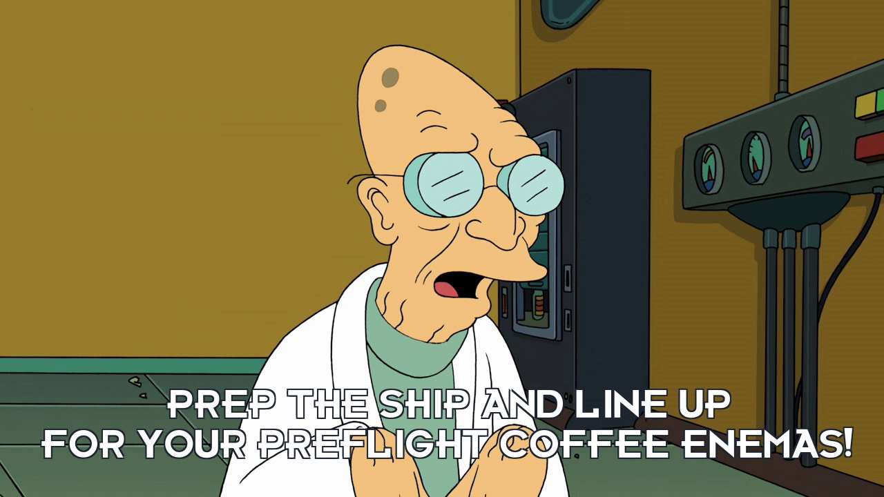 Prof Hubert J Farnsworth: Prep the ship and line up for your preflight coffee enemas!