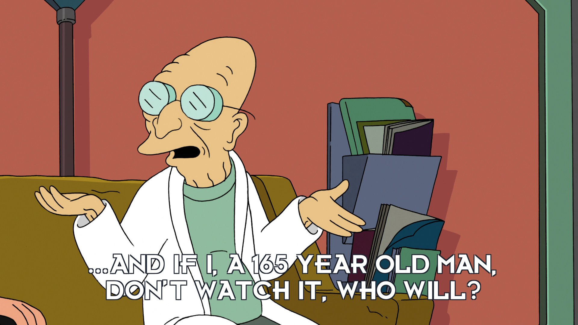 Prof Hubert J Farnsworth: ...and if I, a 165 year old man, don't watch it, who will?