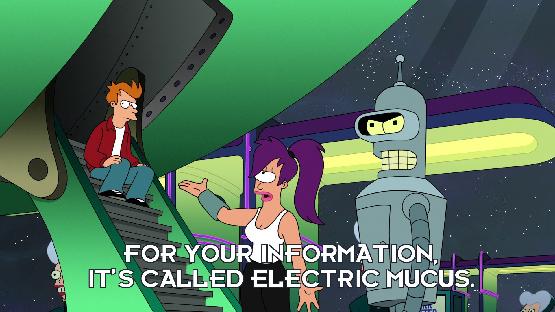 Turanga Leela: For your information, it's called Electric Mucus.
