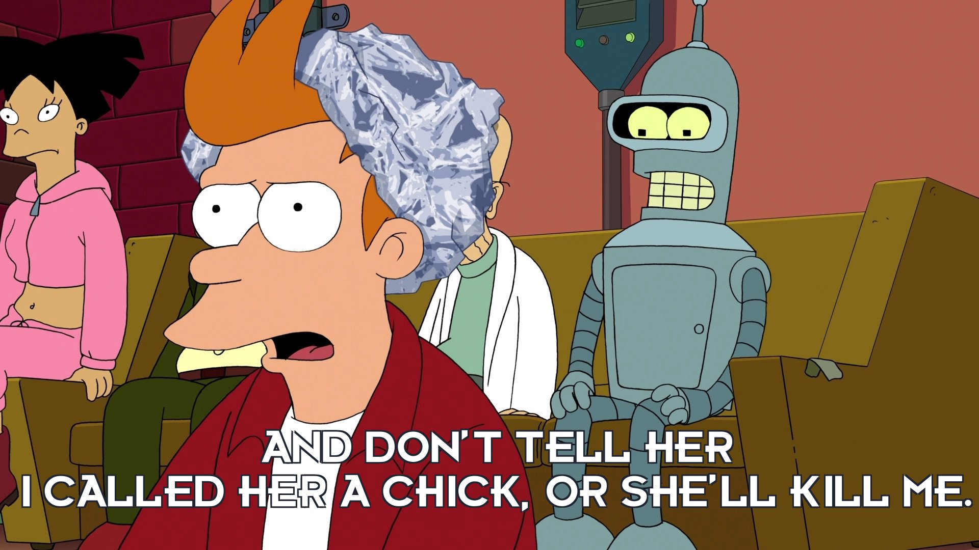 Philip J Fry: And don't tell her I called her a chick, or she'll kill me.