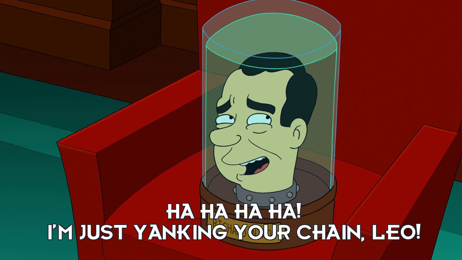Richard M Nixon's head: Ha ha ha ha! I'm just yanking your chain, Leo!