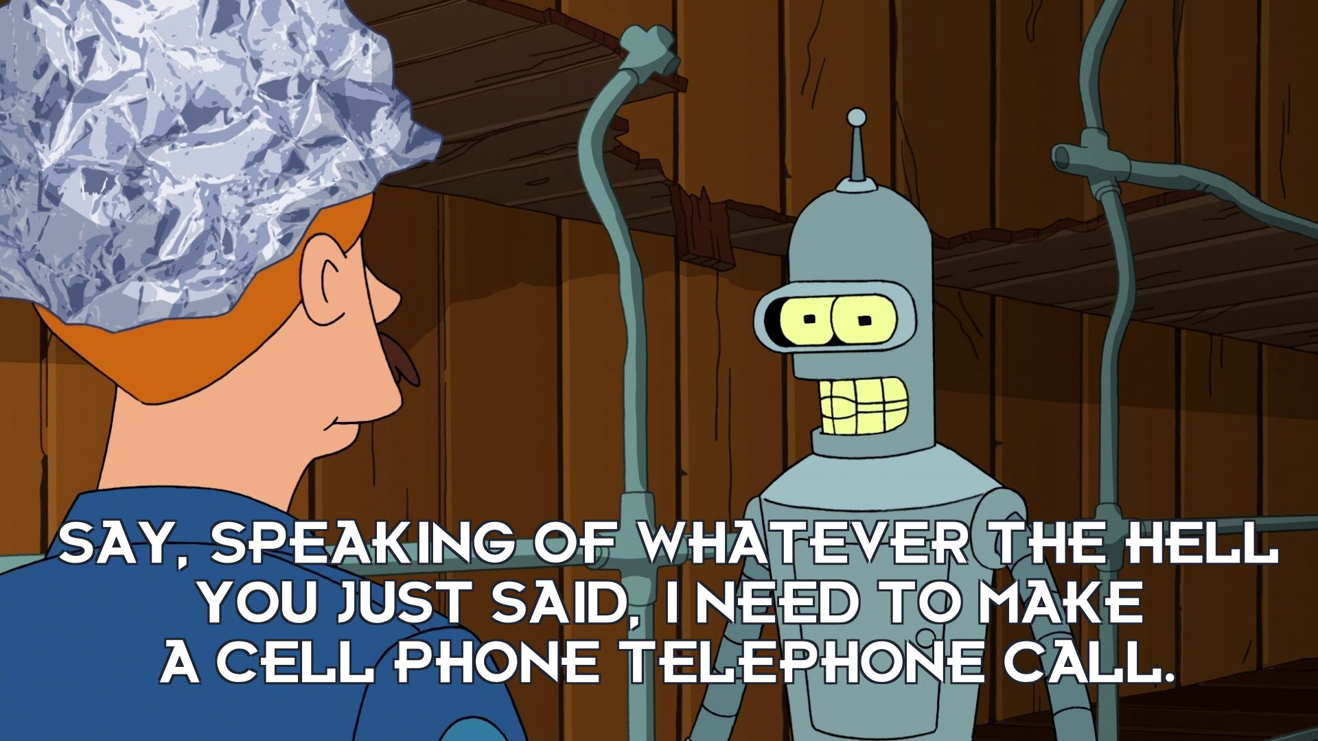 Bender Bending Rodriguez: Say, speaking of whatever the hell you just said, I need to make a cell phone telephone call.