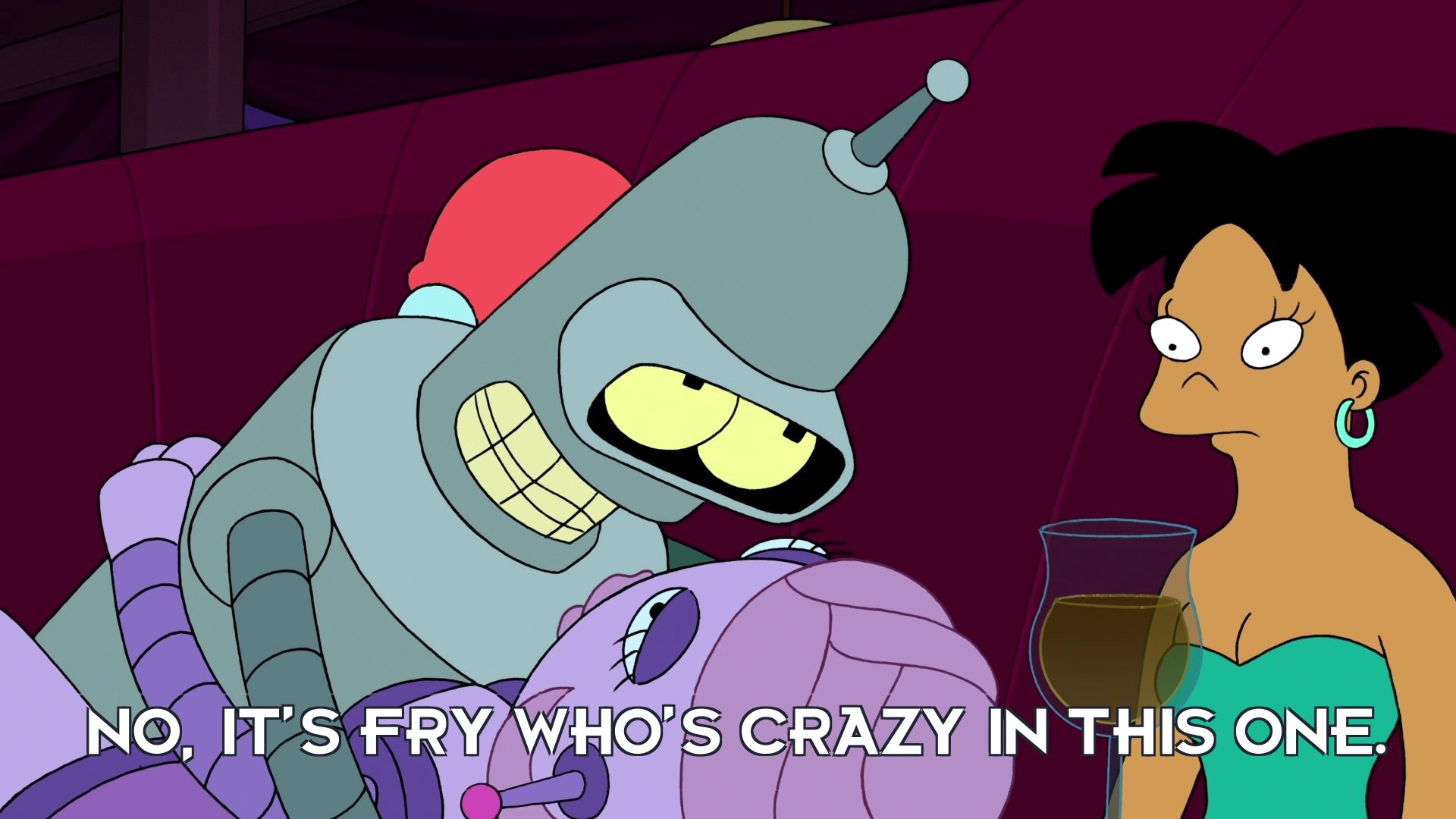 Bender Bending Rodriguez: No, it's Fry who's crazy in this one.